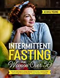 Intermittent Fasting For Women Over 50: The Ultimate Guide For Senior Women To Promote Longevity While Losing Weight & Increase Energy Through Metabolic Autophagy