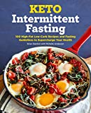 Keto Intermittent Fasting: 100 High-Fat Low-Carb Recipes and Fasting Guidelines to Supercharge Your Health
